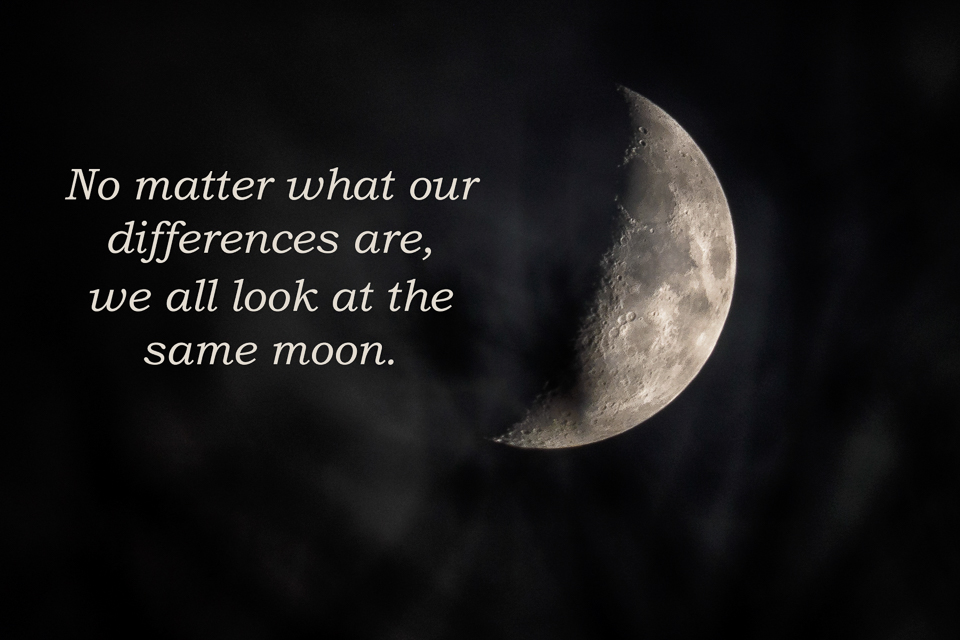 """No matter what our differences are, we all look at the same moon."""